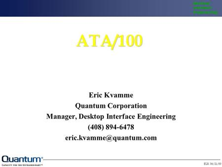 ELK 06/21/00 Desktop Interface EngineeringATA/100 Eric Kvamme Quantum Corporation Manager, Desktop Interface Engineering (408) 894-6478