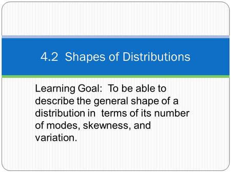 Learning Goal: To be able to describe the general shape of a distribution in terms of its number of modes, skewness, and variation. 4.2 Shapes of Distributions.