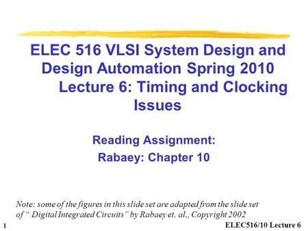 1 ELEC516/10 Lecture 6 ELEC 516 VLSI System Design and Design Automation Spring 2010 Lecture 6: Timing and Clocking Issues Reading Assignment: Rabaey: