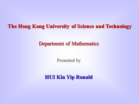 The Hong Kong University of Science and Technology Department of Mathematics Presented by HUI Kin Yip Ronald.