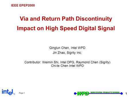 ® WPD WORKSTATION PRODUCTS DIVISION 1 Page 1 IEEE EPEP2000 Via and Return Path Discontinuity Impact on High Speed Digital Signal Qinglun Chen, Intel WPD.