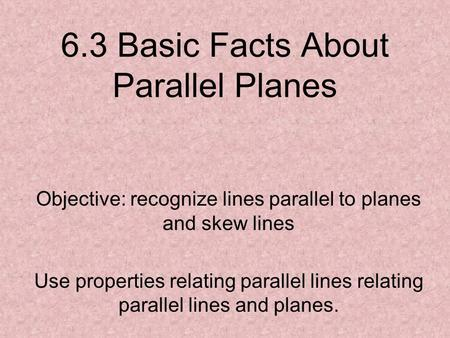 6.3 Basic Facts About Parallel Planes Objective: recognize lines parallel to planes and skew lines Use properties relating parallel lines relating parallel.
