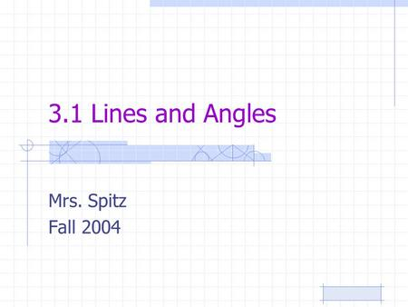 3.1 Lines and Angles Mrs. Spitz Fall 2004. Standard/Objectives: Standard 3: Students will have a foundation in geometric concepts. Objectives: Identify.