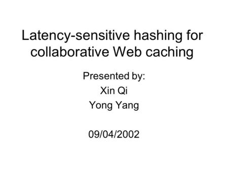 Latency-sensitive hashing for collaborative Web caching Presented by: Xin Qi Yong Yang 09/04/2002.