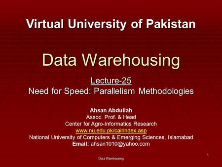 Data Warehousing 1 Lecture-25 Need for Speed: Parallelism Methodologies Virtual University of Pakistan Ahsan Abdullah Assoc. Prof. & Head Center for Agro-Informatics.