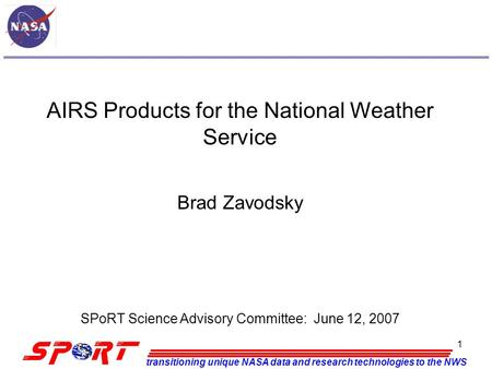 Transitioning unique NASA data and research technologies to the NWS 1 AIRS Products for the National Weather Service Brad Zavodsky SPoRT Science Advisory.