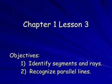 Chapter 1 Lesson 3 Objectives: 1) Identify segments and rays. 2) Recognize parallel lines.
