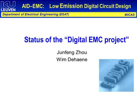 "MICAS Department of Electrical Engineering (ESAT) AID–EMC: Low Emission Digital Circuit Design Status of the ""Digital EMC project"" Junfeng Zhou Wim Dehaene."