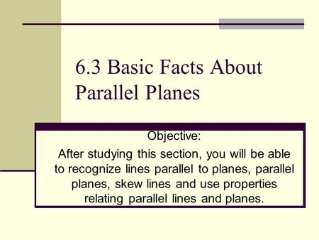 6.3 Basic Facts About Parallel Planes Objective: After studying this section, you will be able to recognize lines parallel to planes, parallel planes,
