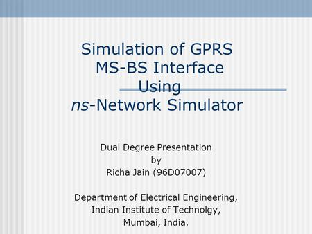 Simulation of GPRS MS-BS Interface Using ns-Network Simulator Dual Degree Presentation by Richa Jain (96D07007) Department of Electrical Engineering, Indian.