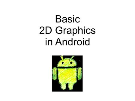 Basic 2D Graphics in Android. Android Graphics Programming There are many ways to do graphics programming in Android – 2D vs. 3D – static vs. dynamic.