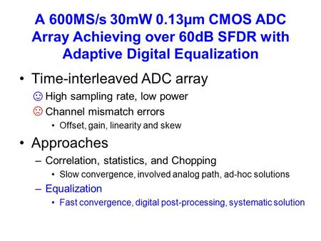 A 600MS/s 30mW 0.13µm CMOS ADC Array Achieving over 60dB SFDR with Adaptive Digital Equalization Time-interleaved ADC array –High sampling rate, low power.