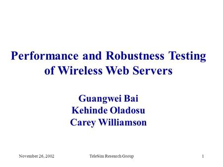 November 26, 2002TeleSim Research Group1 Performance and Robustness Testing of Wireless Web Servers Guangwei Bai Kehinde Oladosu Carey Williamson.