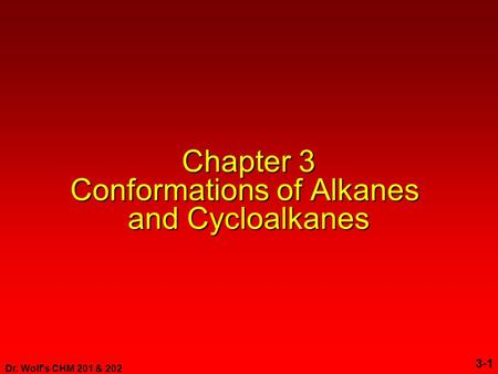 Dr. Wolf's CHM 201 & 202 3-1 Chapter 3 Conformations of Alkanes and Cycloalkanes.