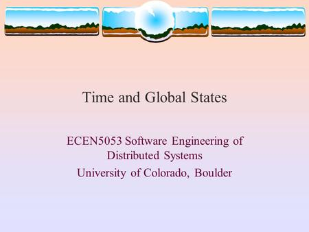 Time and Global States ECEN5053 Software Engineering of Distributed Systems University of Colorado, Boulder.