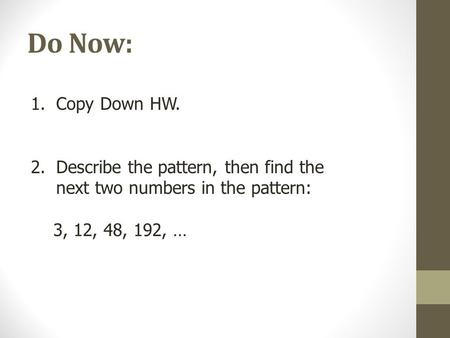 Do Now: 1.Copy Down HW. 2.Describe the pattern, then find the next two numbers in the pattern: 3, 12, 48, 192, …