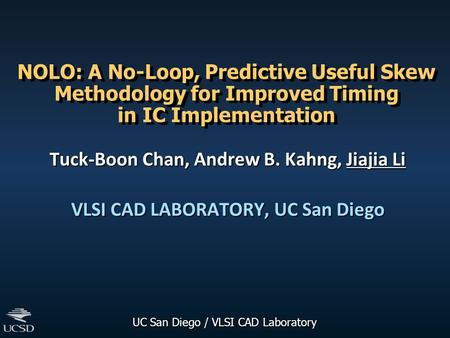 UC San Diego / VLSI CAD Laboratory NOLO: A No-Loop, Predictive Useful Skew Methodology for Improved Timing in IC Implementation Tuck-Boon Chan, Andrew.