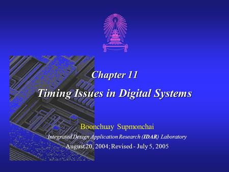 Chapter 11 Timing Issues in Digital Systems Boonchuay Supmonchai Integrated Design Application Research (IDAR) Laboratory August 20, 2004; Revised - July.