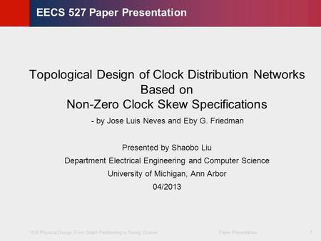 VLSI Physical Design: From Graph Partitioning to Timing Closure Paper Presentation © KLMH Lienig 1 EECS 527 Paper Presentation Topological Design of Clock.