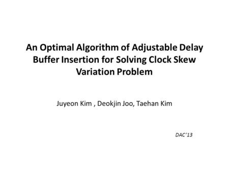 An Optimal Algorithm of Adjustable Delay Buffer Insertion for Solving Clock Skew Variation Problem Juyeon Kim, Deokjin Joo, Taehan Kim DAC'13.
