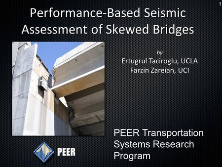 1 Performance-Based Seismic Assessment of Skewed Bridges PEER by Ertugrul Taciroglu, UCLA Farzin Zareian, UCI PEER Transportation Systems Research Program.
