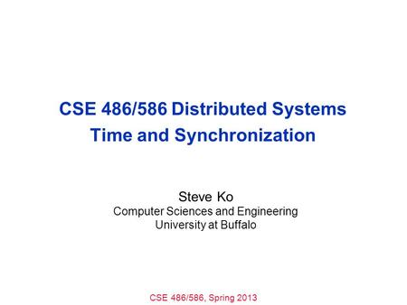 CSE 486/586, Spring 2013 CSE 486/586 Distributed Systems Time and Synchronization Steve Ko Computer Sciences and Engineering University at Buffalo.