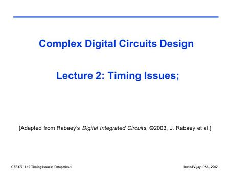 CSE477 L19 Timing Issues; Datapaths.1Irwin&Vijay, PSU, 2002 Complex Digital Circuits Design Lecture 2: Timing Issues; [Adapted from Rabaey's Digital Integrated.