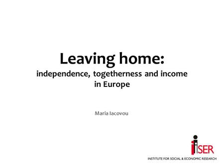 Leaving home: independence, togetherness and income in Europe Maria Iacovou.