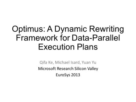 Optimus: A Dynamic Rewriting Framework for Data-Parallel Execution Plans Qifa Ke, Michael Isard, Yuan Yu Microsoft Research Silicon Valley EuroSys 2013.