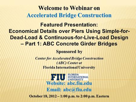 Welcome to Webinar on Accelerated Bridge Construction Featured Presentation: Economical Details over Piers Using Simple-for- Dead-Load & Continuous-for-Live-Load.