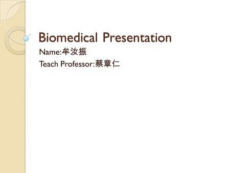 Biomedical Presentation Name: 牟汝振 Teach Professor: 蔡章仁.