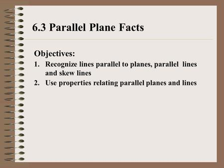6.3 Parallel Plane Facts Objectives: 1.Recognize lines parallel to planes, parallel lines and skew lines 2.Use properties relating parallel planes and.
