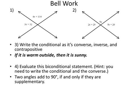 Bell Work 1) 2) 3) Write the conditional as it's converse, inverse, and contrapositive If it is warm outside, then it is sunny. 4) Evaluate this biconditional.