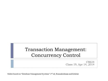 "Transaction Management: Concurrency Control CS634 Class 19, Apr 14, 2014 Slides based on ""Database Management Systems"" 3 rd ed, Ramakrishnan and Gehrke."