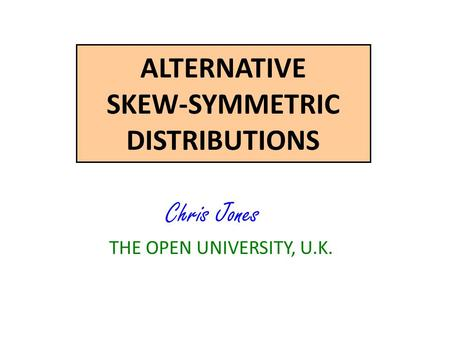 ALTERNATIVE SKEW-SYMMETRIC DISTRIBUTIONS Chris Jones THE OPEN UNIVERSITY, U.K.