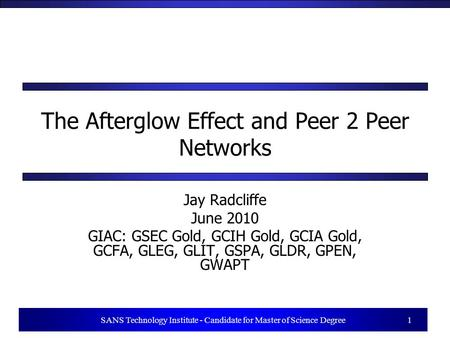 1 SANS Technology Institute - Candidate for Master of Science Degree 1 The Afterglow Effect and Peer 2 Peer Networks Jay Radcliffe June 2010 GIAC: GSEC.