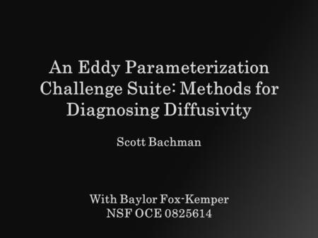 An <strong>Eddy</strong> Parameterization Challenge Suite: Methods for Diagnosing Diffusivity Scott Bachman With Baylor Fox-Kemper NSF OCE 0825614.