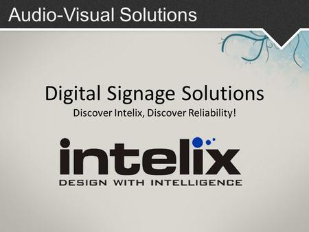 Audio-Visual Solutions Digital Signage Solutions Discover Intelix, Discover Reliability!