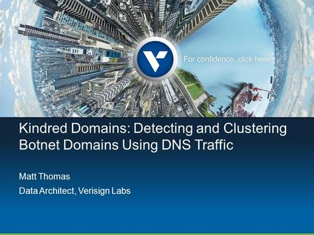 Kindred Domains: Detecting and Clustering Botnet Domains Using DNS Traffic Matt Thomas Data Architect, Verisign Labs.