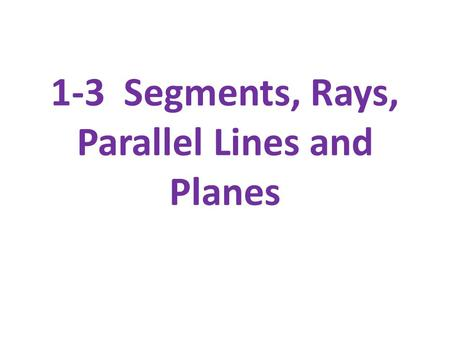 1-3 Segments, Rays, Parallel Lines and Planes