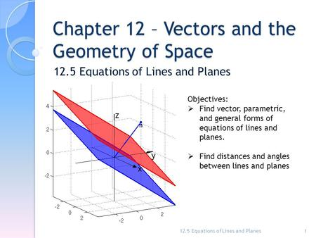 Chapter 12 – Vectors and the Geometry of Space 12.5 Equations of Lines and Planes 1 Objectives:  Find vector, parametric, and general forms of equations.
