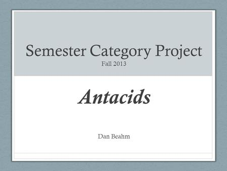 Semester Category Project Fall 2013 Antacids Dan Beahm.