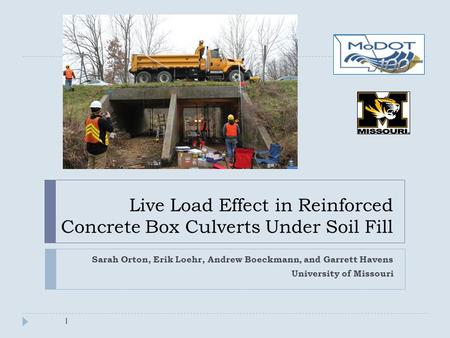 Live Load Effect in Reinforced Concrete Box Culverts Under Soil Fill Sarah Orton, Erik Loehr, Andrew Boeckmann, and Garrett Havens University of Missouri.