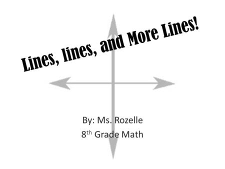 Lines, lines, and More Lines! By: Ms. Rozelle 8 th Grade Math.