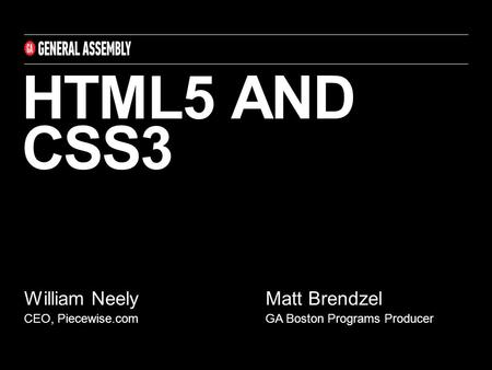 HTML5 AND CSS3 William Neely CEO, Piecewise.com Matt Brendzel GA Boston Programs Producer.