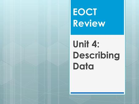 EOCT Review Unit 4: Describing Data. Key Ideas  Summarize, represent, and interpret data on a single count or measurable variable ( dot plots, histograms.