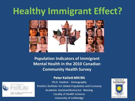 Healthy Immigrant Effect? Peter Kellett MN RN Ph.D. Student - Demography Prentice Institute for Global Population and Economy Academic Assistant/Instructor.