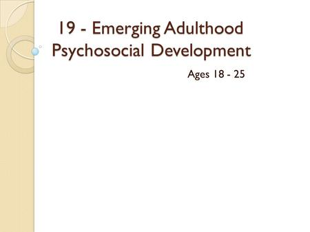 19 - Emerging Adulthood Psychosocial Development 19 - Emerging Adulthood Psychosocial Development Ages 18 - 25.