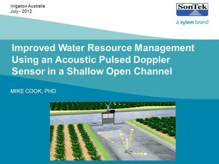Improved Water Resource Management Using an Acoustic Pulsed Doppler Sensor in a Shallow Open Channel MIKE COOK, PHD Irrigation Australia July - 2012.