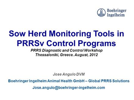 Sow Herd Monitoring Tools in PRRSv Control Programs PRRS Diagnostic and Control Workshop Thessaloniki, Greece. August, 2012 Jose Angulo DVM Boehringer.